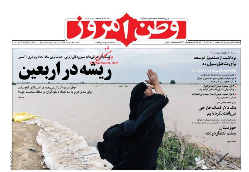 عناوین اخبار روزنامه وطن امروز در روز یکشنبه ۲۵ فروردين :  موکبهای اربعین بهصورت گسترده در خوزستان فعال شدهاند ؛ ریشه در اربعین ؛ برداشت از صندوق توسعه برای مناطق سیلزده ؛ یک دلار کمک خارجی دریافت نکردهایم ؛ خوزستان چشم انتظار دولت ؛ ؛