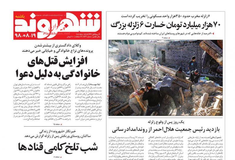 عناوین اخبار روزنامه شهروند در روز یکشنبه ۱۹ آبان : ۷۰ هزار میلیارد تومان خسارت ۶ زلزله بزرگ؛بازدید رئیس جمعیت هلالاحمر از روندامدادرسانی؛ افزایش قتلهای خانوادگی به دلیل دعوا ؛شب تلخکامی قنادها؛کیفیت هوای تهران روی خط هشدار؛با فعالشدن فردو به تولید ۹هزار و ۵۰۰ سو میرسیم؛داعش قبرستان ما را بزرگ کرد؛صفحه شهرونگ؛ايران روي سكوي قهرماني جام بین قارهای فوتبال ساحلی؛وزير علوم ادغام دانشگاه ها را تكذيب كرد ؛اولویت را گم کردهایم؛